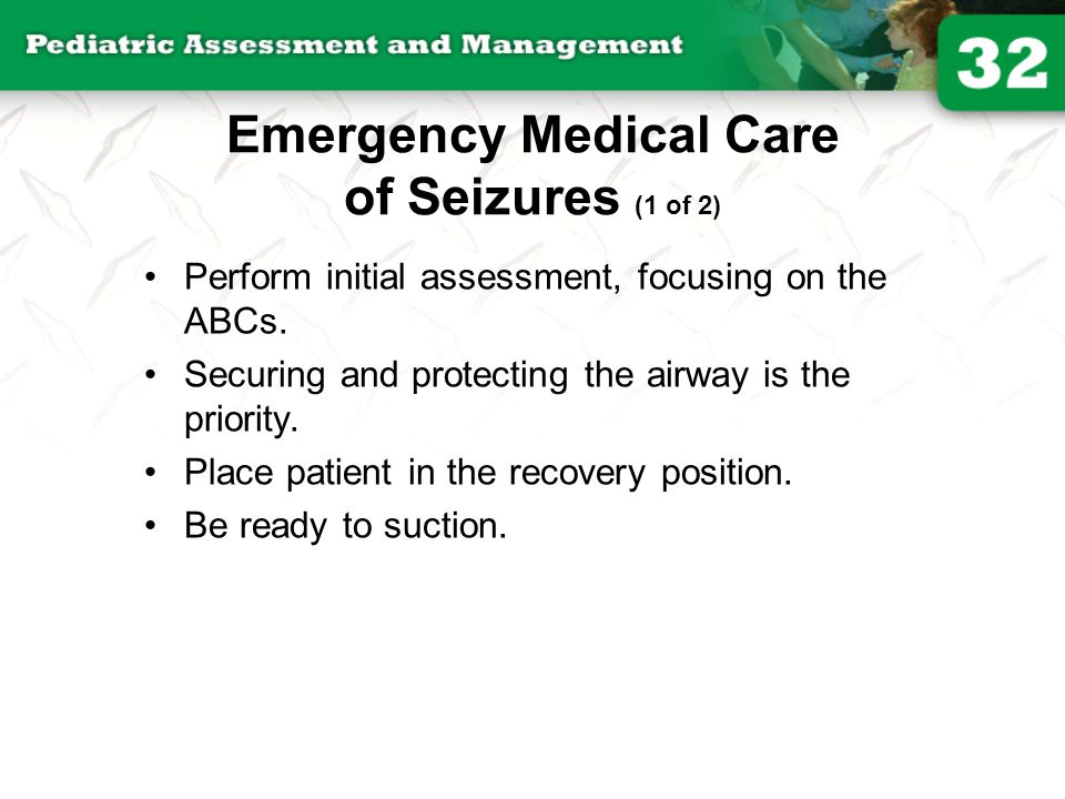 Emergency Medical Care of Seizures (1 of 2) Perform initial assessment, focusing on the ABCs. Securing and protecting the airway is the priority. Plac