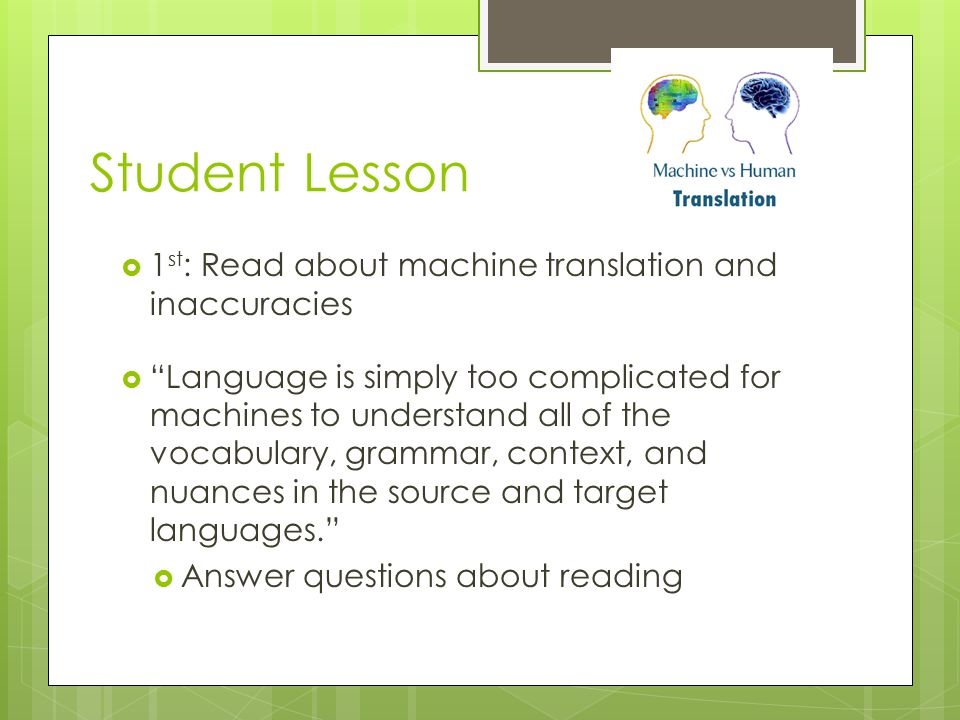 Student Lesson  1 st : Read about machine translation and inaccuracies  Language is simply too complicated for machines to understand all of the vocabulary, grammar, context, and nuances in the source and target languages.  Answer questions about reading