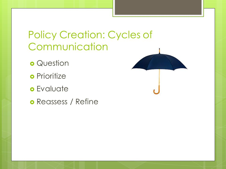 Policy Creation: Cycles of Communication  Question  Prioritize  Evaluate  Reassess / Refine