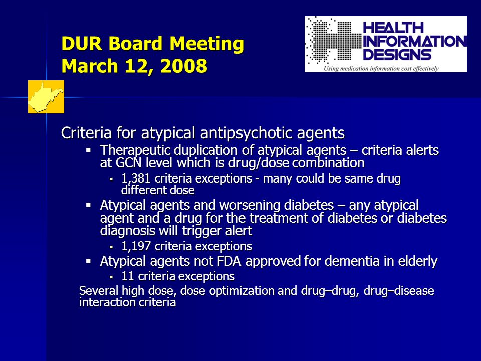 DUR Board Meeting March 12, 2008 Criteria for atypical antipsychotic agents  Therapeutic duplication of atypical agents – criteria alerts at GCN level which is drug/dose combination  1,381 criteria exceptions - many could be same drug different dose  Atypical agents and worsening diabetes – any atypical agent and a drug for the treatment of diabetes or diabetes diagnosis will trigger alert  1,197 criteria exceptions  Atypical agents not FDA approved for dementia in elderly  11 criteria exceptions Several high dose, dose optimization and drug–drug, drug–disease interaction criteria
