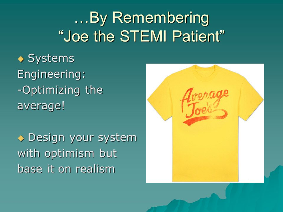 …By Remembering Joe the STEMI Patient  Systems Engineering: -Optimizing the average.