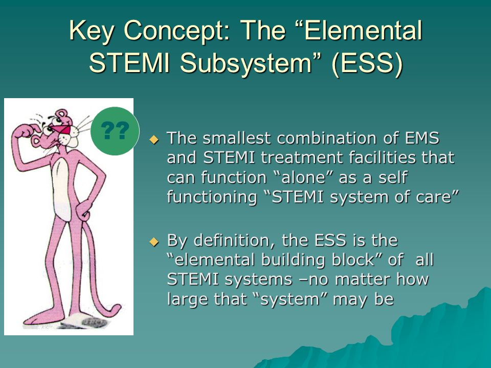 Key Concept: The Elemental STEMI Subsystem (ESS)  The smallest combination of EMS and STEMI treatment facilities that can function alone as a self functioning STEMI system of care  By definition, the ESS is the elemental building block of all STEMI systems –no matter how large that system may be