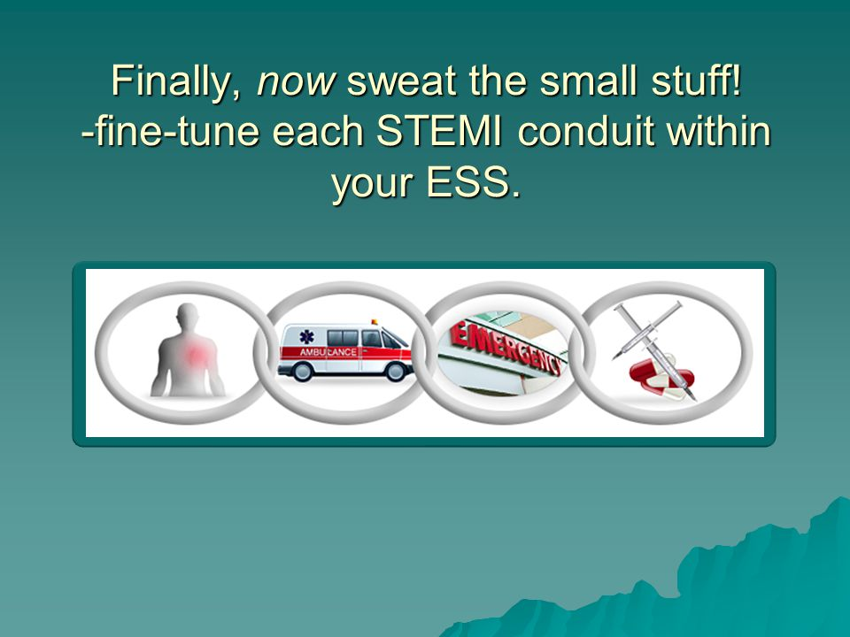 Finally, now sweat the small stuff! -fine-tune each STEMI conduit within your ESS.