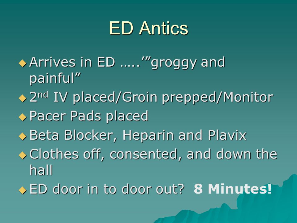 ED Antics  Arrives in ED …..' groggy and painful  2 nd IV placed/Groin prepped/Monitor  Pacer Pads placed  Beta Blocker, Heparin and Plavix  Clothes off, consented, and down the hall  ED door in to door out.