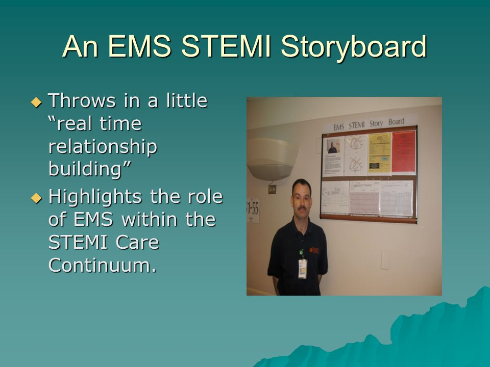 An EMS STEMI Storyboard  Throws in a little real time relationship building  Highlights the role of EMS within the STEMI Care Continuum.