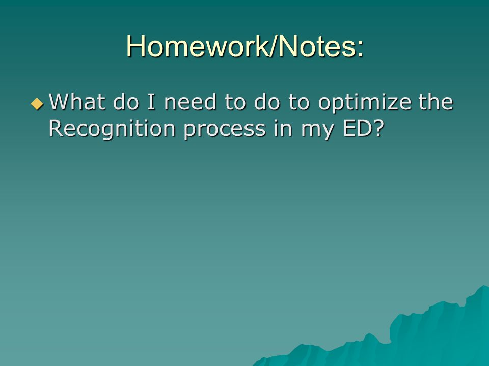 Homework/Notes:  What do I need to do to optimize the Recognition process in my ED