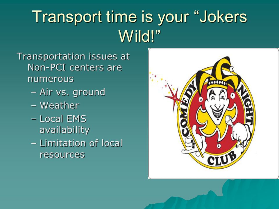 Transport time is your Jokers Wild! Transportation issues at Non-PCI centers are numerous –Air vs.