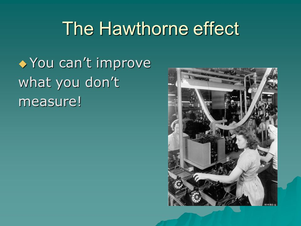 The Hawthorne effect  You can't improve what you don't measure!