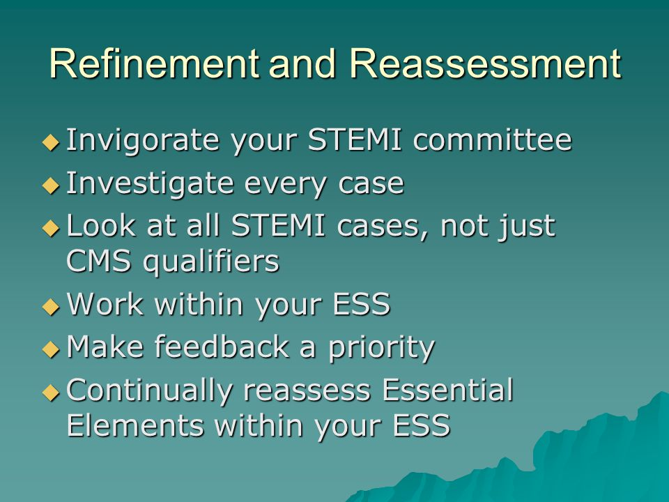 Refinement and Reassessment  Invigorate your STEMI committee  Investigate every case  Look at all STEMI cases, not just CMS qualifiers  Work within your ESS  Make feedback a priority  Continually reassess Essential Elements within your ESS