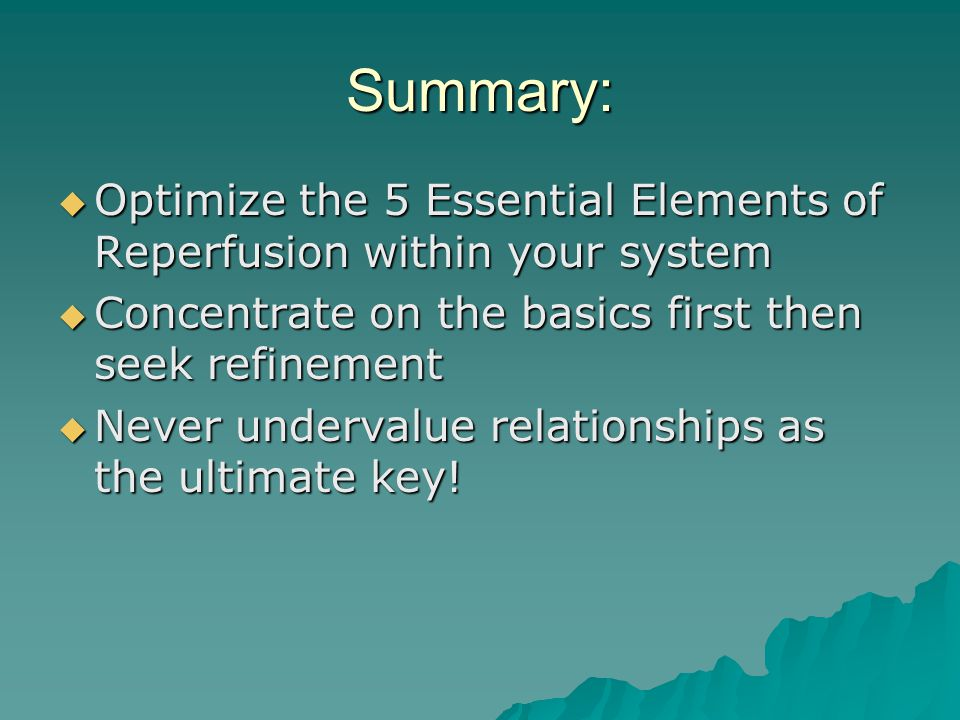 Summary:  Optimize the 5 Essential Elements of Reperfusion within your system  Concentrate on the basics first then seek refinement  Never undervalue relationships as the ultimate key!