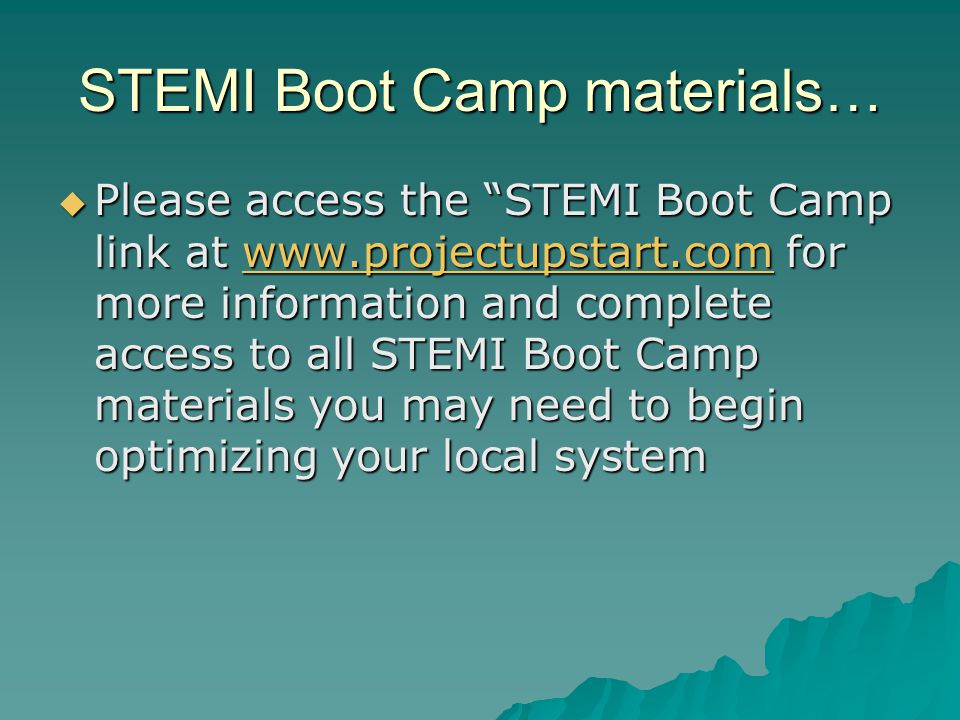 STEMI Boot Camp materials…  Please access the STEMI Boot Camp link at www.projectupstart.com for more information and complete access to all STEMI Boot Camp materials you may need to begin optimizing your local system www.projectupstart.com
