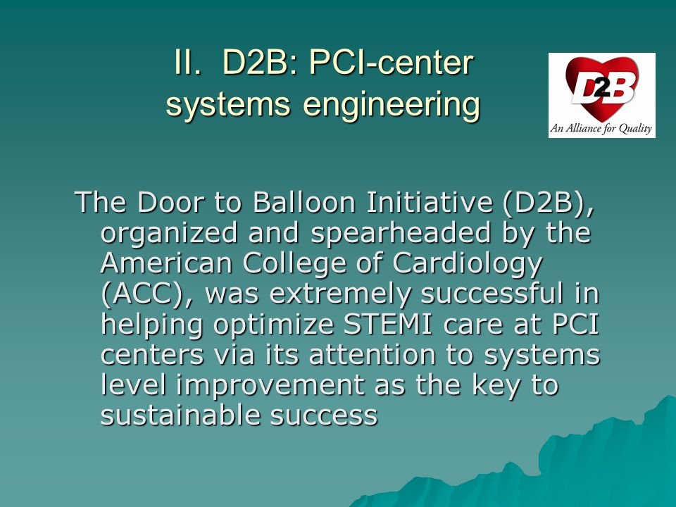 D2B: PCI Engineering 1.ED physician activates cath lab 2.One call activates the cath lab 3.Cath lab team ready in 20-30 minutes 4.Prompt data feedback 5.Senior management commitment 6.Team-based approach