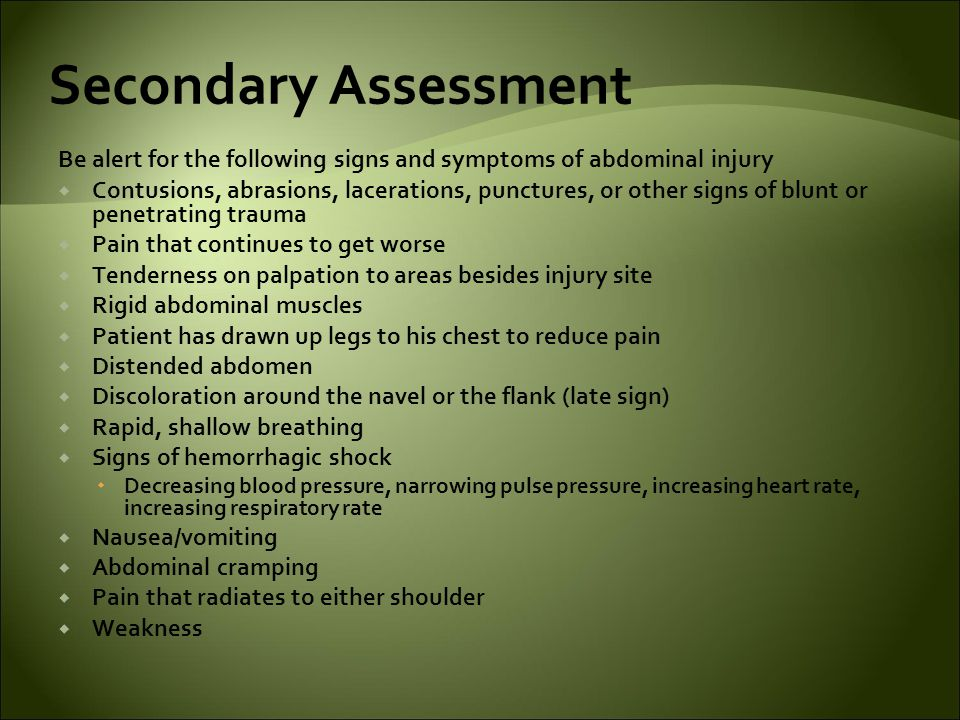Secondary Assessment Be alert for the following signs and symptoms of abdominal injury  Contusions, abrasions, lacerations, punctures, or other signs of blunt or penetrating trauma  Pain that continues to get worse  Tenderness on palpation to areas besides injury site  Rigid abdominal muscles  Patient has drawn up legs to his chest to reduce pain  Distended abdomen  Discoloration around the navel or the flank (late sign)  Rapid, shallow breathing  Signs of hemorrhagic shock  Decreasing blood pressure, narrowing pulse pressure, increasing heart rate, increasing respiratory rate  Nausea/vomiting  Abdominal cramping  Pain that radiates to either shoulder  Weakness