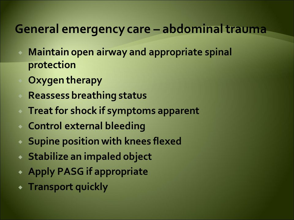 General emergency care – abdominal trauma  Maintain open airway and appropriate spinal protection  Oxygen therapy  Reassess breathing status  Treat for shock if symptoms apparent  Control external bleeding  Supine position with knees flexed  Stabilize an impaled object  Apply PASG if appropriate  Transport quickly