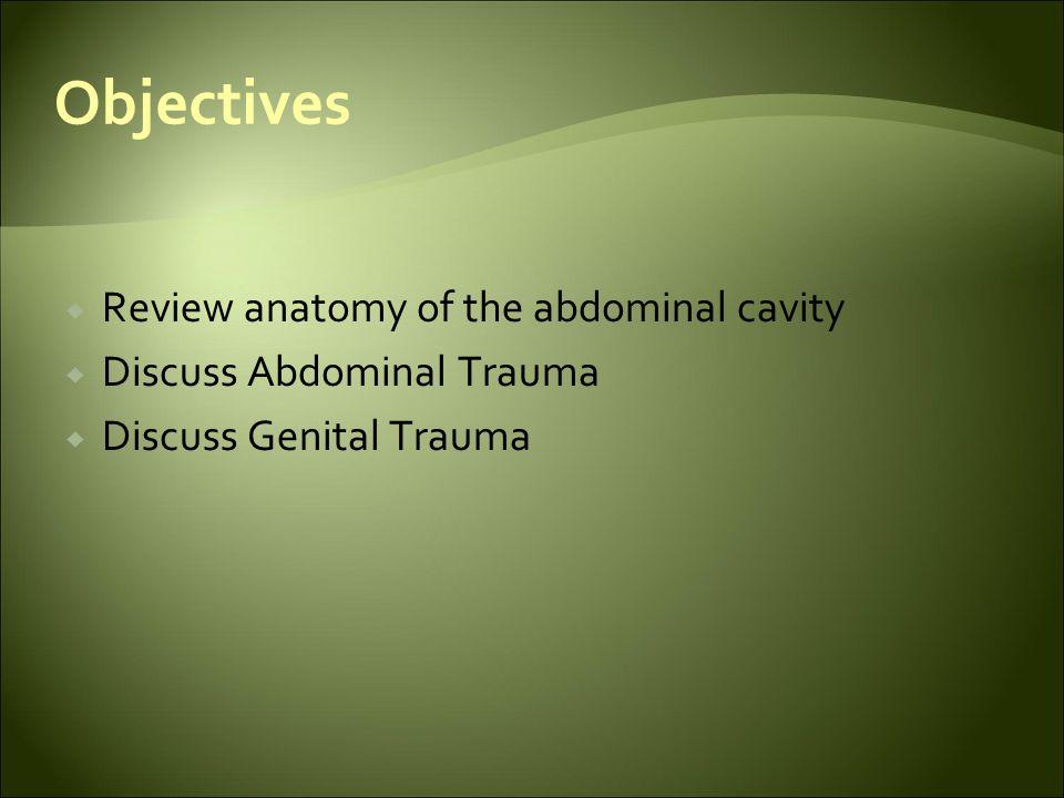 Objectives  Review anatomy of the abdominal cavity  Discuss Abdominal Trauma  Discuss Genital Trauma