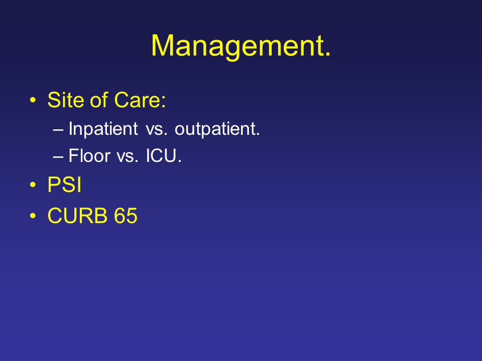 Management. Site of Care: –Inpatient vs. outpatient. –Floor vs. ICU. PSI CURB 65