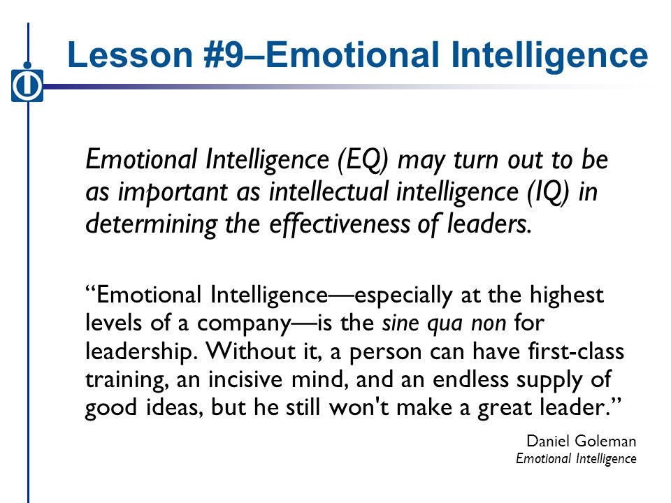 Lesson #9–Emotional Intelligence Emotional Intelligence (EQ) may turn out to be as important as intellectual intelligence (IQ) in determining the effectiveness of leaders.
