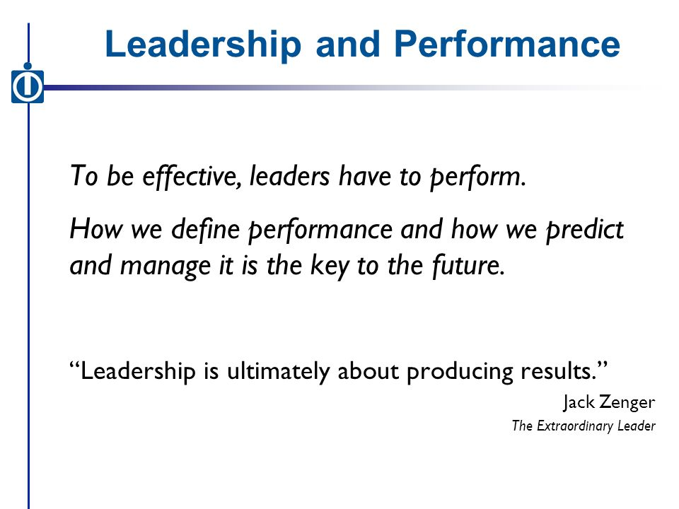 Leadership and Performance To be effective, leaders have to perform.