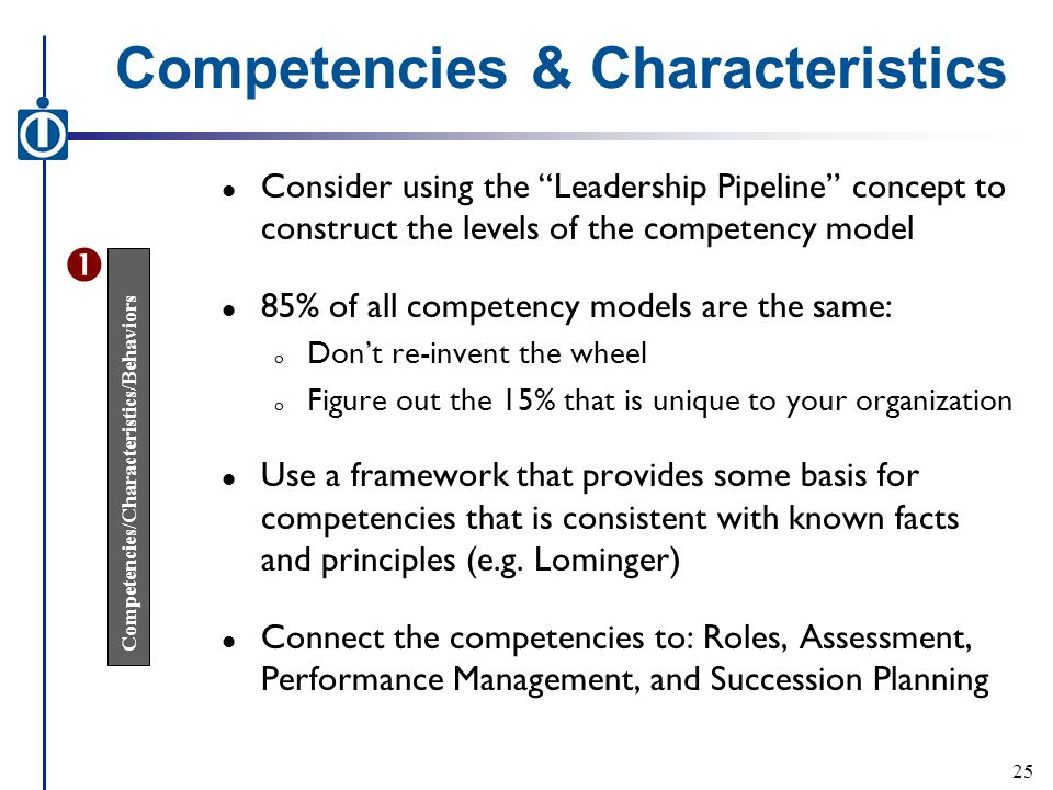 Competencies & Characteristics l Consider using the Leadership Pipeline concept to construct the levels of the competency model l 85% of all competency models are the same: o Don't re-invent the wheel o Figure out the 15% that is unique to your organization l Use a framework that provides some basis for competencies that is consistent with known facts and principles (e.g.