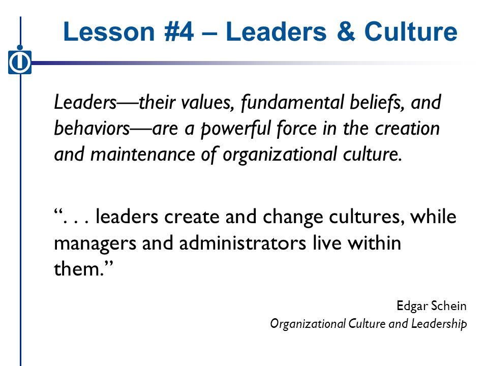 Lesson #4 – Leaders & Culture Leaders—their values, fundamental beliefs, and behaviors—are a powerful force in the creation and maintenance of organizational culture.