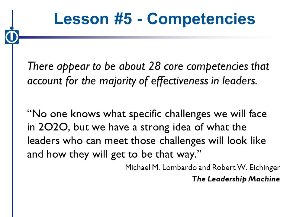 Lesson #5 - Competencies There appear to be about 28 core competencies that account for the majority of effectiveness in leaders.