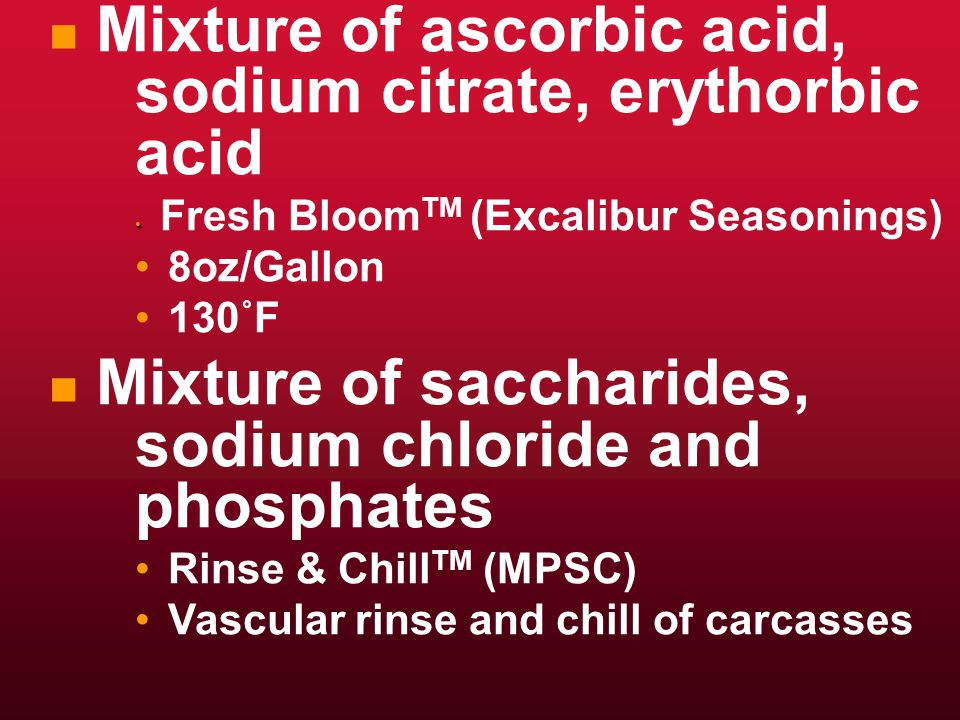 n n Mixture of ascorbic acid, sodium citrate, erythorbic acid Fresh Bloom TM (Excalibur Seasonings) 8oz/Gallon 130˚F n n Mixture of saccharides, sodium chloride and phosphates Rinse & Chill TM (MPSC) Vascular rinse and chill of carcasses