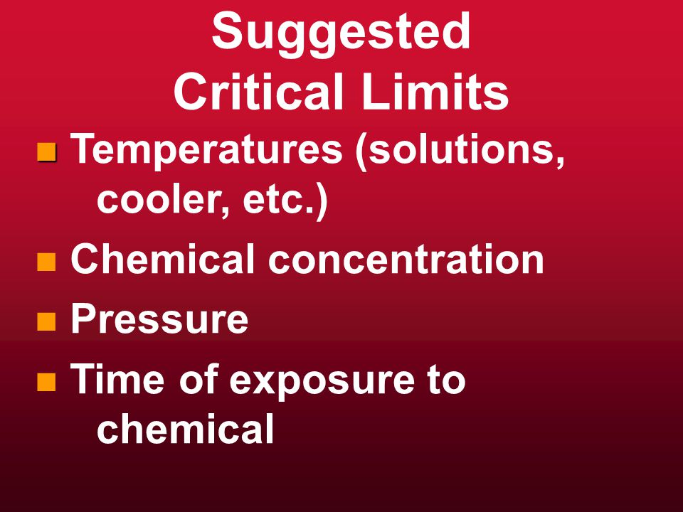 Suggested Critical Limits n n Temperatures (solutions, cooler, etc.) n n Chemical concentration n n Pressure n n Time of exposure to chemical
