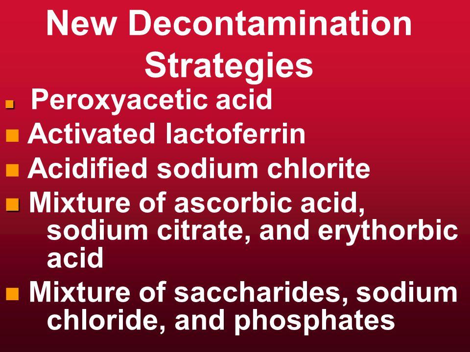 New Decontamination Strategies n n Peroxyacetic acid n n Activated lactoferrin n n Acidified sodium chlorite n n Mixture of ascorbic acid, sodium citrate, and erythorbic acid n n Mixture of saccharides, sodium chloride, and phosphates