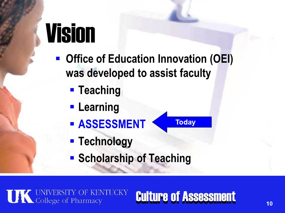 Culture of Assessment 10 Vision  Office of Education Innovation (OEI) was developed to assist faculty  Teaching  Learning  ASSESSMENT  Technology