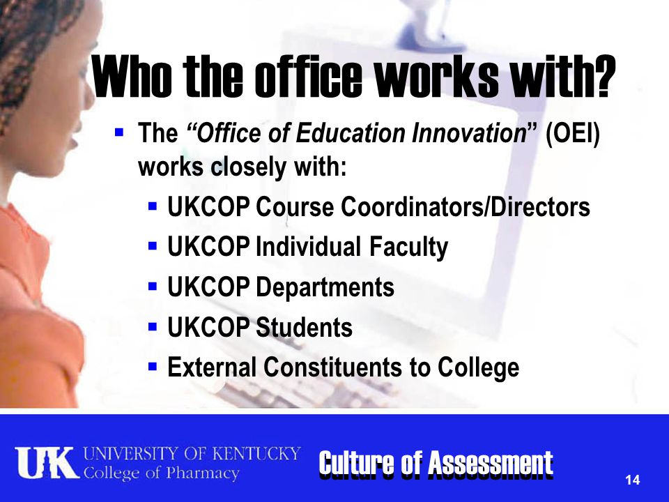 "Culture of Assessment 14 Who the office works with?  The ""Office of Education Innovation "" (OEI) works closely with:  UKCOP Course Coordinators/Dire"