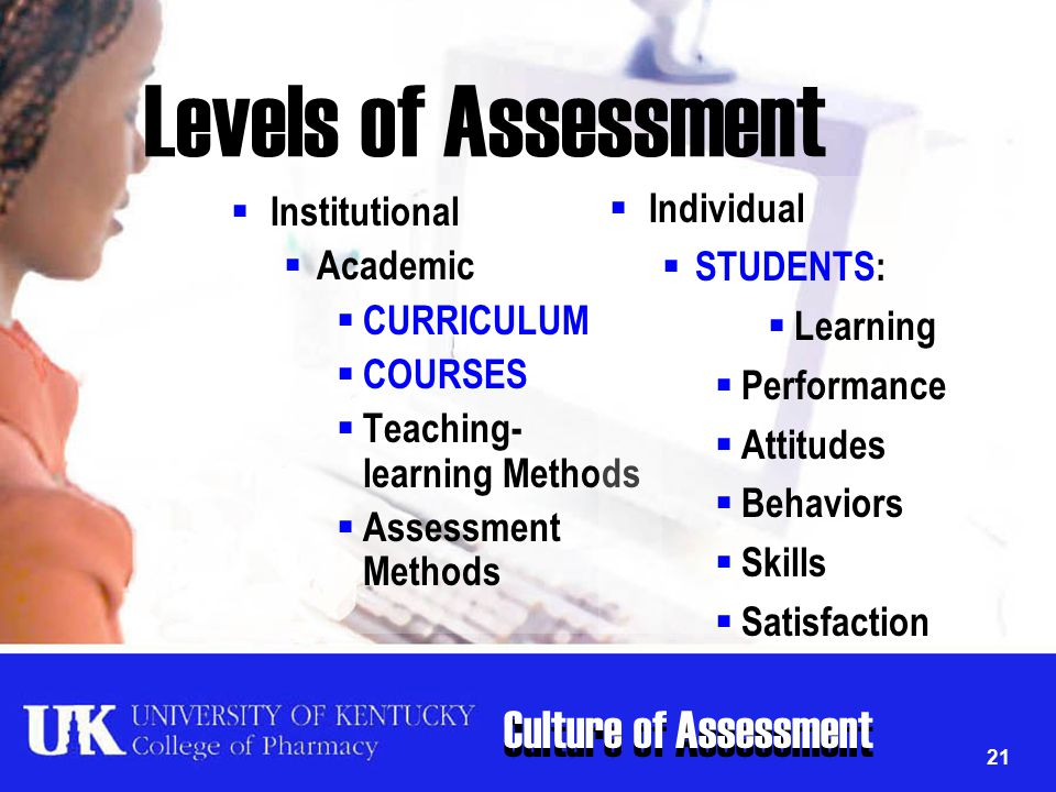 Culture of Assessment 21 Levels of Assessment  Institutional  Academic  CURRICULUM  COURSES  Teaching- learning Methods  Assessment Methods  In