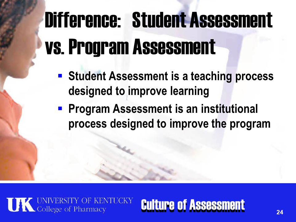 Culture of Assessment 24 Difference: Student Assessment vs. Program Assessment  Student Assessment is a teaching process designed to improve learning