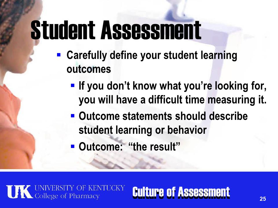 Culture of Assessment 25 Student Assessment  Carefully define your student learning outcomes  If you don't know what you're looking for, you will ha