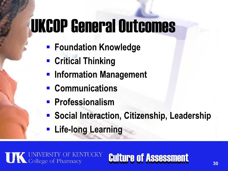 Culture of Assessment 30 UKCOP General Outcomes  Foundation Knowledge  Critical Thinking  Information Management  Communications  Professionalism