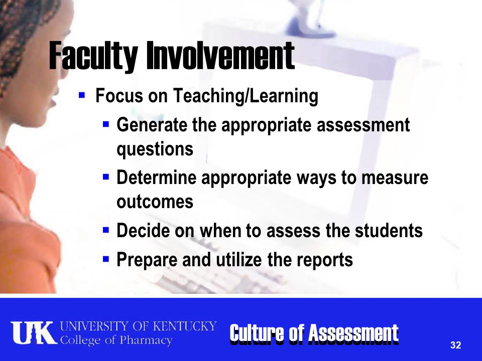 Culture of Assessment 32 Faculty Involvement  Focus on Teaching/Learning  Generate the appropriate assessment questions  Determine appropriate ways