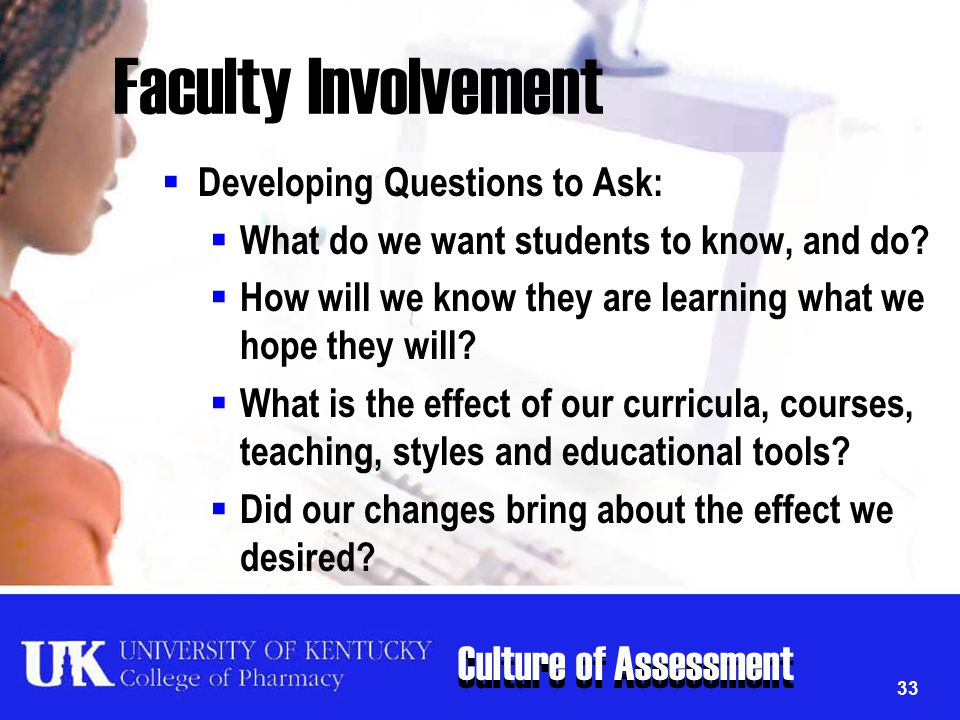 Culture of Assessment 33 Faculty Involvement  Developing Questions to Ask:  What do we want students to know, and do?  How will we know they are le