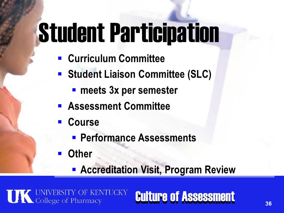 Culture of Assessment 36 Student Participation  Curriculum Committee  Student Liaison Committee (SLC)  meets 3x per semester  Assessment Committee