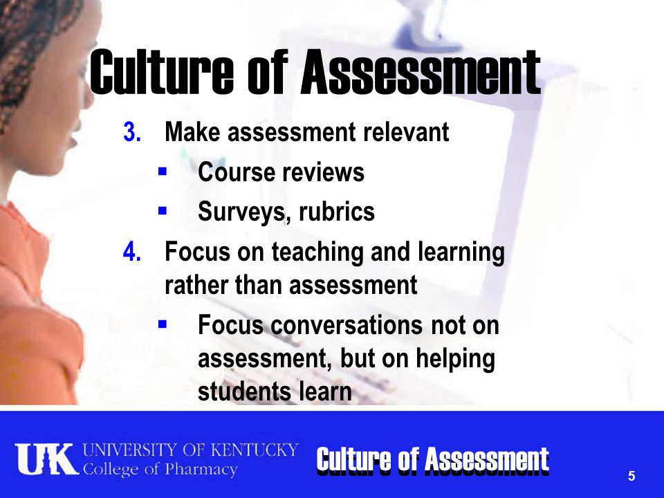 Culture of Assessment 5 3.Make assessment relevant  Course reviews  Surveys, rubrics 4.Focus on teaching and learning rather than assessment  Focus