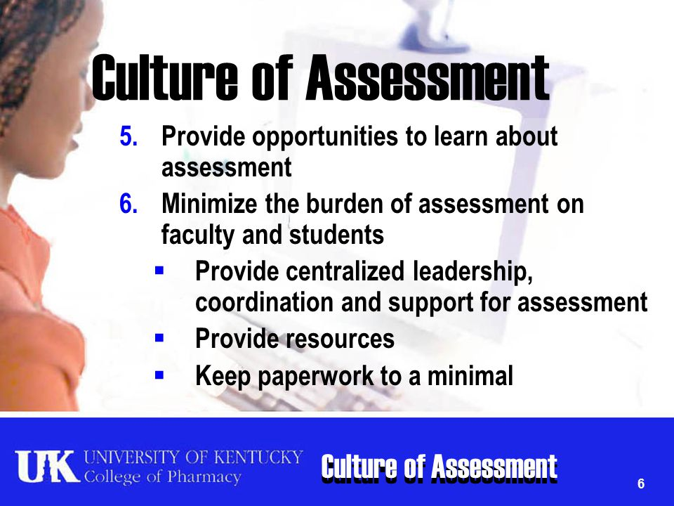 Culture of Assessment 6 5.Provide opportunities to learn about assessment 6.Minimize the burden of assessment on faculty and students  Provide centra