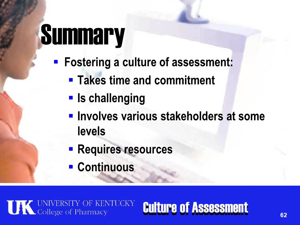 Culture of Assessment 62 Summary  Fostering a culture of assessment:  Takes time and commitment  Is challenging  Involves various stakeholders at