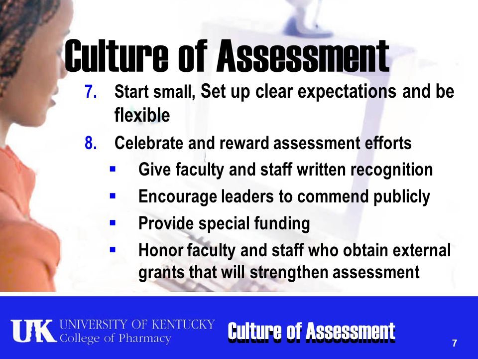 Culture of Assessment 7 7.Start small, Set up clear expectations and be flexible 8.Celebrate and reward assessment efforts  Give faculty and staff wr