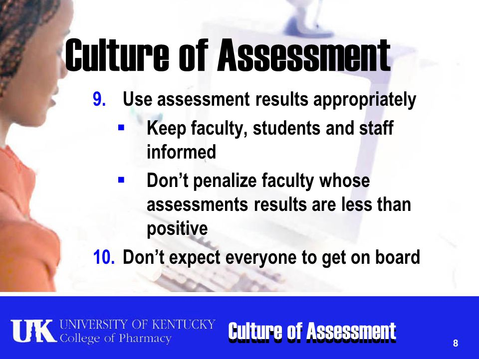 Culture of Assessment 8 9.Use assessment results appropriately  Keep faculty, students and staff informed  Don't penalize faculty whose assessments
