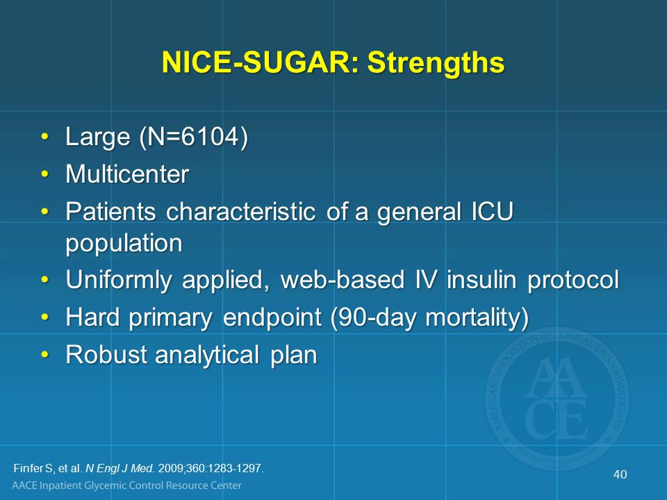 NICE-SUGAR: Strengths Large (N=6104)Large (N=6104) MulticenterMulticenter Patients characteristic of a general ICU populationPatients characteristic of a general ICU population Uniformly applied, web-based IV insulin protocolUniformly applied, web-based IV insulin protocol Hard primary endpoint (90-day mortality)Hard primary endpoint (90-day mortality) Robust analytical planRobust analytical plan Finfer S, et al.