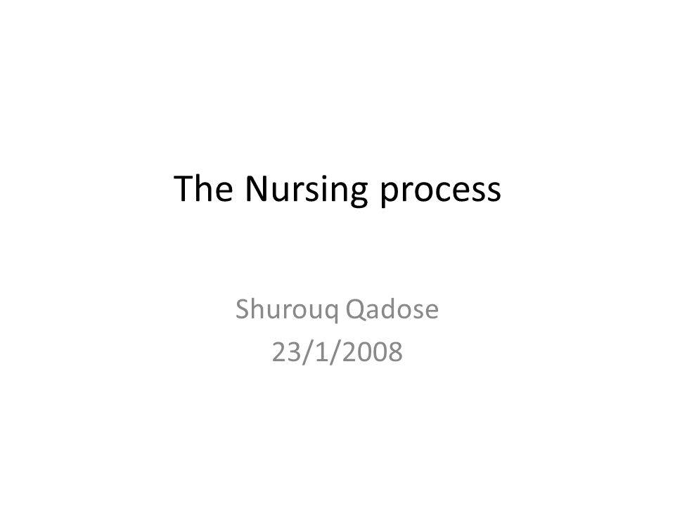 The Nursing process Shurouq Qadose 23/1/2008