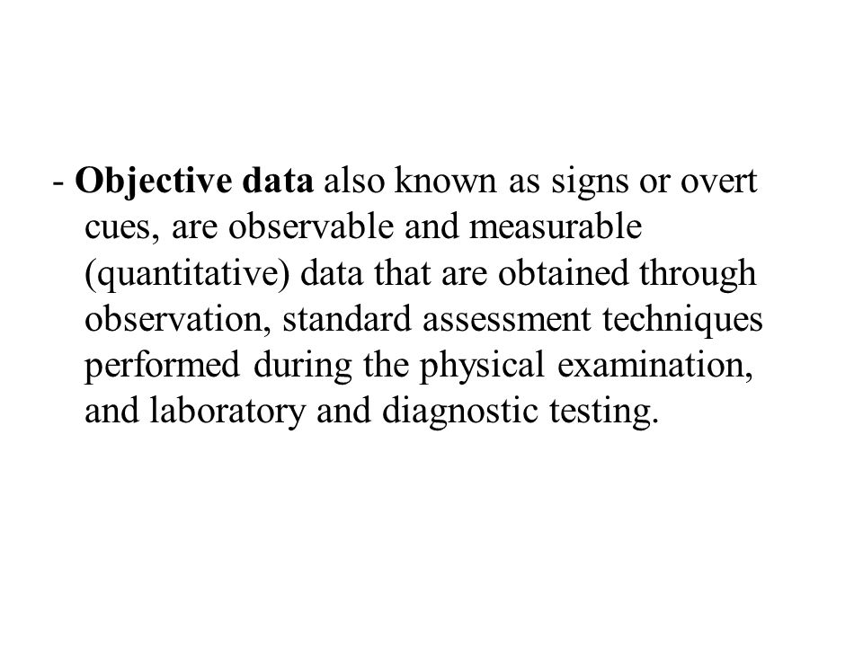 - Objective data also known as signs or overt cues, are observable and measurable (quantitative) data that are obtained through observation, standard