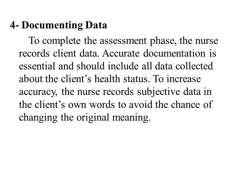 4- Documenting Data To complete the assessment phase, the nurse records client data. Accurate documentation is essential and should include all data c