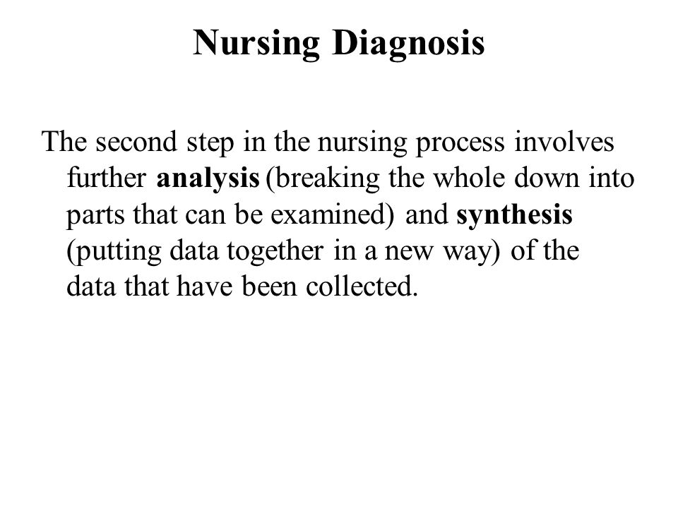 Nursing Diagnosis The second step in the nursing process involves further analysis (breaking the whole down into parts that can be examined) and synth