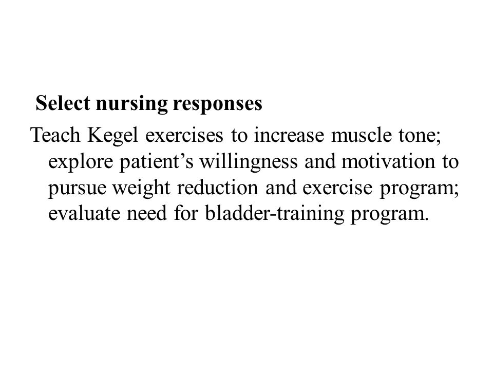 Select nursing responses Teach Kegel exercises to increase muscle tone; explore patient's willingness and motivation to pursue weight reduction and ex