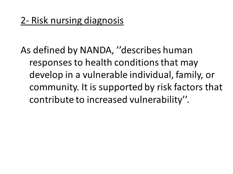 2- Risk nursing diagnosis As defined by NANDA, ''describes human responses to health conditions that may develop in a vulnerable individual, family, o