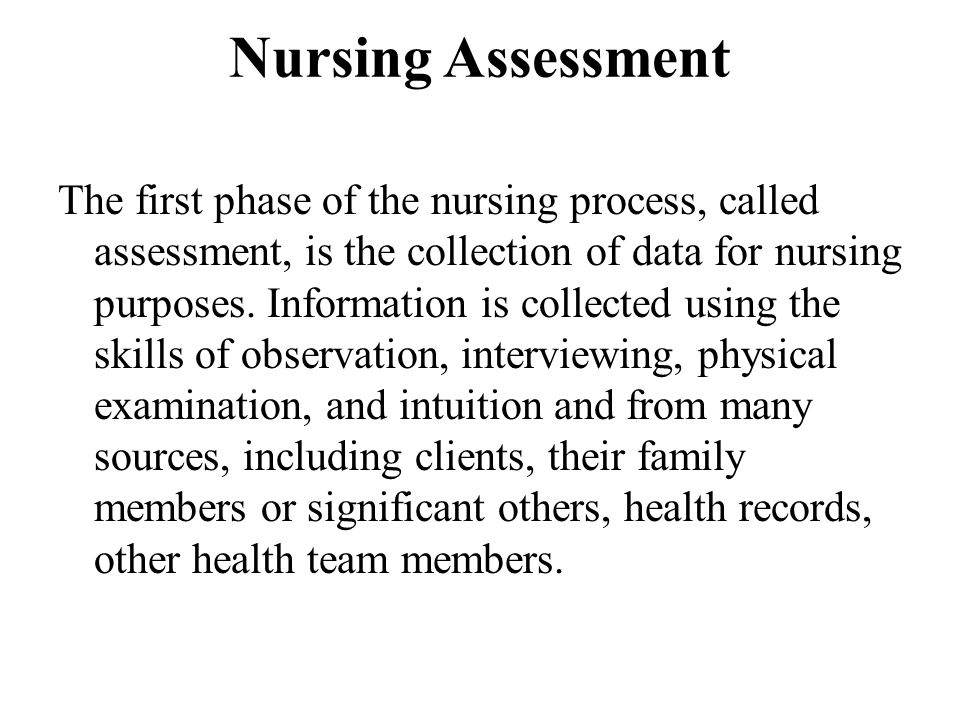 Nursing Assessment The first phase of the nursing process, called assessment, is the collection of data for nursing purposes. Information is collected